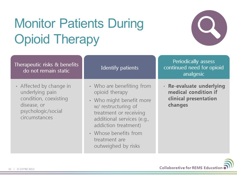 Collaborative for REMS Education Monitor Patients During Opioid Therapy 51 | © CO*RE 2013 Affected by change in underlying pain condition, coexisting disease, or psychologic/social circumstances Therapeutic risks & benefits do not remain static Who are benefiting from opioid therapy Who might benefit more w/ restructuring of treatment or receiving additional services (e.g., addiction treatment) Whose benefits from treatment are outweighed by risks Identify patients Re-evaluate underlying medical condition if clinical presentation changes Periodically assess continued need for opioid analgesic