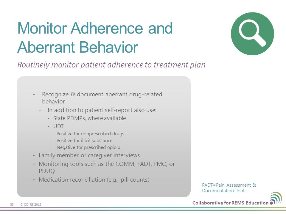 Collaborative for REMS Education Monitor Adherence and Aberrant Behavior 53 | © CO*RE 2013 PADT=Pain Assessment & Documentation Tool Routinely monitor patient adherence to treatment plan Recognize & document aberrant drug-related behavior – In addition to patient self-report also use: State PDMPs, where available UDT – Positive for nonprescribed drugs – Positive for illicit substance – Negative for prescribed opioid Family member or caregiver interviews Monitoring tools such as the COMM, PADT, PMQ, or PDUQ Medication reconciliation (e.g., pill counts)