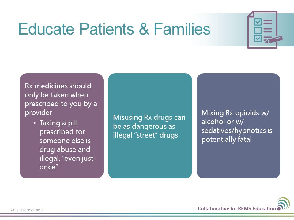 Collaborative for REMS Education Educate Patients & Families 74 | © CO*RE 2013 Rx medicines should only be taken when prescribed to you by a provider Taking a pill prescribed for someone else is drug abuse and illegal, even just once Misusing Rx drugs can be as dangerous as illegal street drugs Mixing Rx opioids w/ alcohol or w/ sedatives/hypnotics is potentially fatal