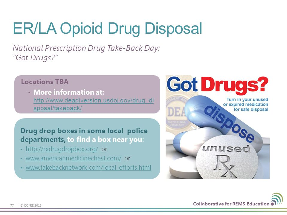 Collaborative for REMS Education ER/LA Opioid Drug Disposal 77 | © CO*RE 2013 National Prescription Drug Take-Back Day: Got Drugs? Locations TBA More information at: http://www.deadiversion.usdoj.gov/drug_di sposal/takeback/ http://www.deadiversion.usdoj.gov/drug_di sposal/takeback/ Drug drop boxes in some local police departments, to find a box near you: http://rxdrugdropbox.org/ or http://rxdrugdropbox.org/ www.americanmedicinechest.com/ or www.americanmedicinechest.com/ www.takebacknetwork.com/local_efforts.html