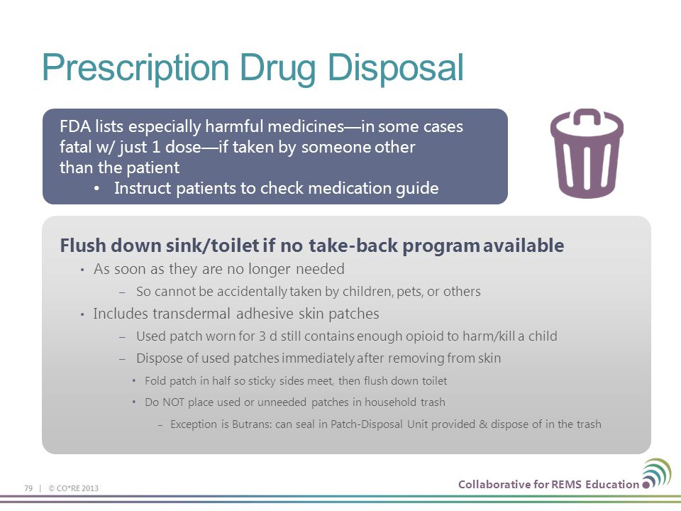 Collaborative for REMS Education Prescription Drug Disposal 79 | © CO*RE 2013 FDA lists especially harmful medicines—in some cases fatal w/ just 1 dose—if taken by someone other than the patient Instruct patients to check medication guide Flush down sink/toilet if no take-back program available As soon as they are no longer needed – So cannot be accidentally taken by children, pets, or others Includes transdermal adhesive skin patches – Used patch worn for 3 d still contains enough opioid to harm/kill a child – Dispose of used patches immediately after removing from skin Fold patch in half so sticky sides meet, then flush down toilet Do NOT place used or unneeded patches in household trash – Exception is Butrans: can seal in Patch-Disposal Unit provided & dispose of in the trash