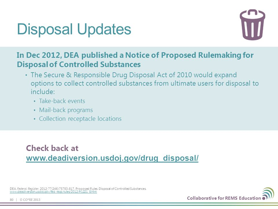 Collaborative for REMS Education Disposal Updates In Dec 2012, DEA published a Notice of Proposed Rulemaking for Disposal of Controlled Substances The Secure & Responsible Drug Disposal Act of 2010 would expand options to collect controlled substances from ultimate users for disposal to include: Take-back events Mail-back programs Collection receptacle locations 80 | © CO*RE 2013 DEA.