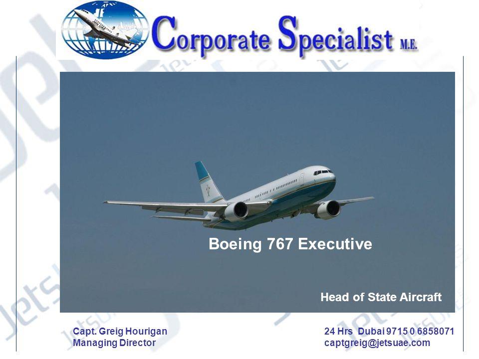 Boeing 767 Executive Head of State Aircraft 24 Hrs Dubai 9715 0 6858071 captgreig@jetsuae.com Capt. Greig Hourigan Managing Director