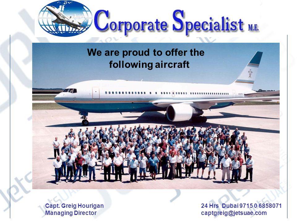 We are proud to offer the following aircraft Capt. Greig Hourigan Managing Director 24 Hrs Dubai 9715 0 6858071 captgreig@jetsuae.com
