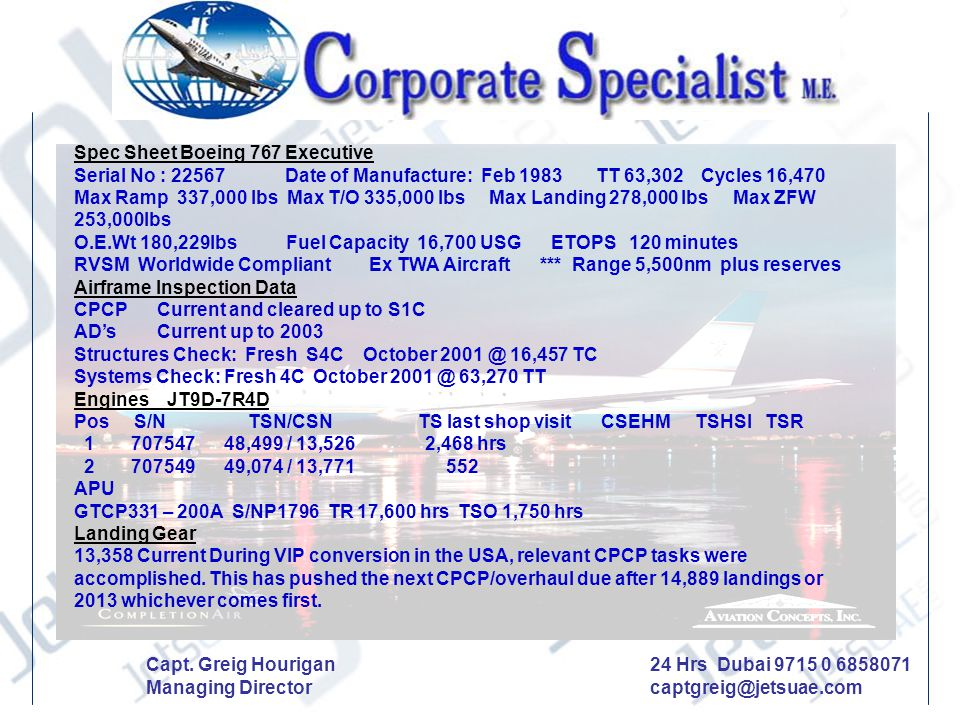 Spec Sheet Boeing 767 Executive Serial No : 22567 Date of Manufacture: Feb 1983 TT 63,302 Cycles 16,470 Max Ramp 337,000 lbs Max T/O 335,000 lbs Max L