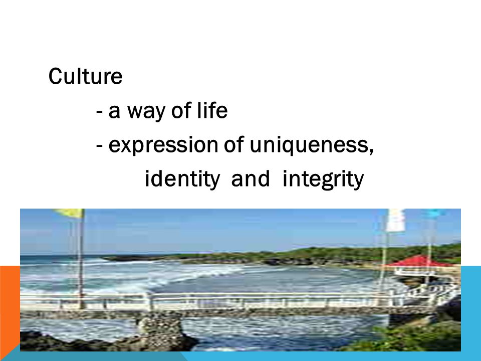 Culture - a way of life - expression of uniqueness, identity and integrity