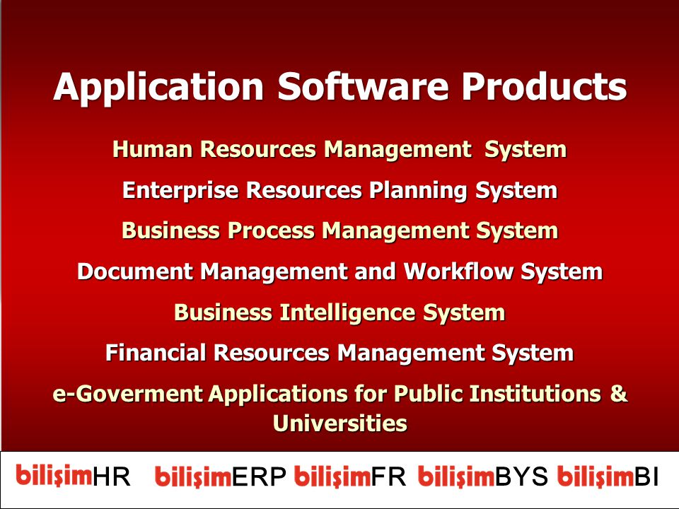 Application Software Products Human Resources Management System Enterprise Resources Planning System Business Process Management System Document Management and Workflow System Business Intelligence System Financial Resources Management System e-Goverment Applications for Public Institutions & Universities Application Software Products Human Resources Management System Enterprise Resources Planning System Business Process Management System Document Management and Workflow System Business Intelligence System Financial Resources Management System e-Goverment Applications for Public Institutions & Universities HR ERP BYSBIFR