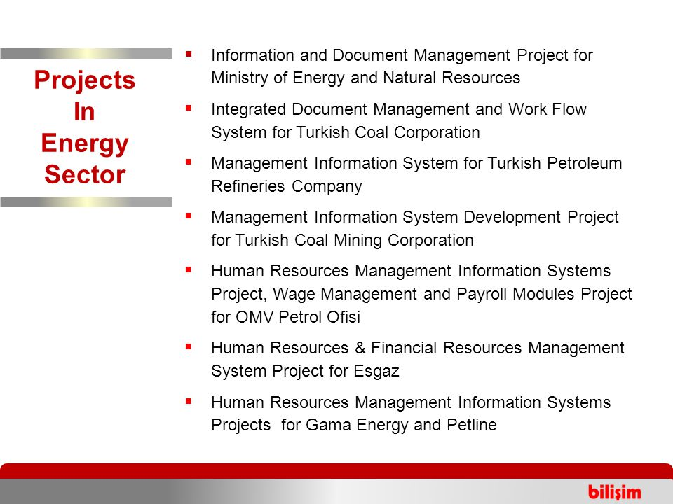 Projects In Energy Sector  Information and Document Management Project for Ministry of Energy and Natural Resources  Integrated Document Management and Work Flow System for Turkish Coal Corporation  Management Information System for Turkish Petroleum Refineries Company  Management Information System Development Project for Turkish Coal Mining Corporation  Human Resources Management Information Systems Project, Wage Management and Payroll Modules Project for OMV Petrol Ofisi  Human Resources & Financial Resources Management System Project for Esgaz  Human Resources Management Information Systems Projects for Gama Energy and Petline