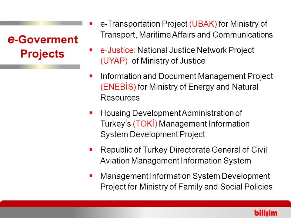  e-Transportation Project (UBAK) for Ministry of Transport, Maritime Affairs and Communications  e-Justice: National Justice Network Project (UYAP) of Ministry of Justice  Information and Document Management Project (ENEBİS) for Ministry of Energy and Natural Resources  Housing Development Administration of Turkey's (TOKİ) Management Information System Development Project  Republic of Turkey Directorate General of Civil Aviation Management Information System  Management Information System Development Project for Ministry of Family and Social Policies e -Goverment Projects
