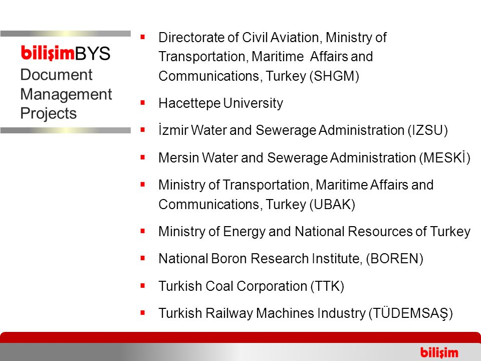  Directorate of Civil Aviation, Ministry of Transportation, Maritime Affairs and Communications, Turkey (SHGM)  Hacettepe University  İzmir Water and Sewerage Administration (IZSU)  Mersin Water and Sewerage Administration (MESKİ)  Ministry of Transportation, Maritime Affairs and Communications, Turkey (UBAK)  Ministry of Energy and National Resources of Turkey  National Boron Research Institute, (BOREN)  Turkish Coal Corporation (TTK)  Turkish Railway Machines Industry (TÜDEMSAŞ) Integrated Document Management Projects Document Management Projects BYS