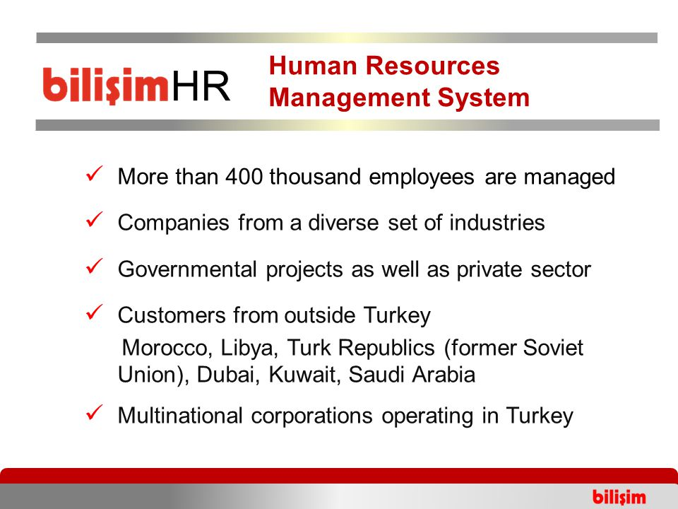 More than 400 thousand employees are managed Companies from a diverse set of industries Governmental projects as well as private sector Customers from outside Turkey Morocco, Libya, Turk Republics (former Soviet Union), Dubai, Kuwait, Saudi Arabia Multinational corporations operating in Turkey Human Resources Management System HR Human Resources Management System