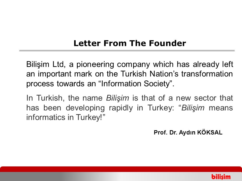 Letter From The Founder Bilişim Ltd, a pioneering company which has already left an important mark on the Turkish Nation's transformation process towa