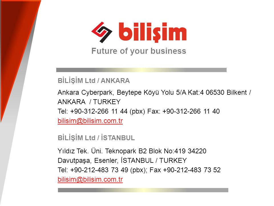 CONTACT Future of your business BİLİŞİM Ltd / ANKARA Ankara Cyberpark, Beytepe Köyü Yolu 5/A Kat:4 06530 Bilkent / ANKARA / TURKEY Tel: +90-312-266 11