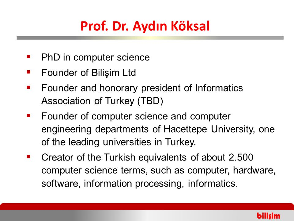  PhD in computer science  Founder of Bilişim Ltd  Founder and honorary president of Informatics Association of Turkey (TBD)  Founder of computer science and computer engineering departments of Hacettepe University, one of the leading universities in Turkey.