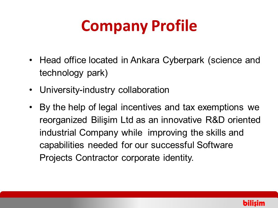 Company Profile Head office located in Ankara Cyberpark (science and technology park) University-industry collaboration By the help of legal incentives and tax exemptions we reorganized Bilişim Ltd as an innovative R&D oriented industrial Company while improving the skills and capabilities needed for our successful Software Projects Contractor corporate identity.
