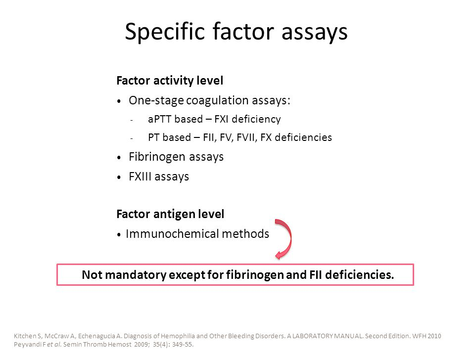 Factor activity level One-stage coagulation assays: - aPTT based – FXI deficiency - PT based – FII, FV, FVII, FX deficiencies Fibrinogen assays FXIII assays Factor antigen level Immunochemical methods Specific factor assays Not mandatory except for fibrinogen and FII deficiencies.