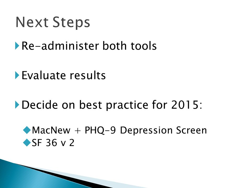  Re-administer both tools  Evaluate results  Decide on best practice for 2015:  MacNew + PHQ-9 Depression Screen  SF 36 v 2