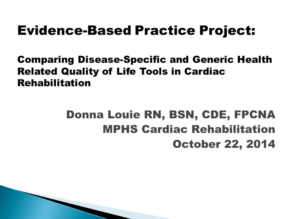 Donna Louie RN, BSN, CDE, FPCNA MPHS Cardiac Rehabilitation October 22, 2014 Evidence-Based Practice Project: Comparing Disease-Specific and Generic Health Related Quality of Life Tools in Cardiac Rehabilitation