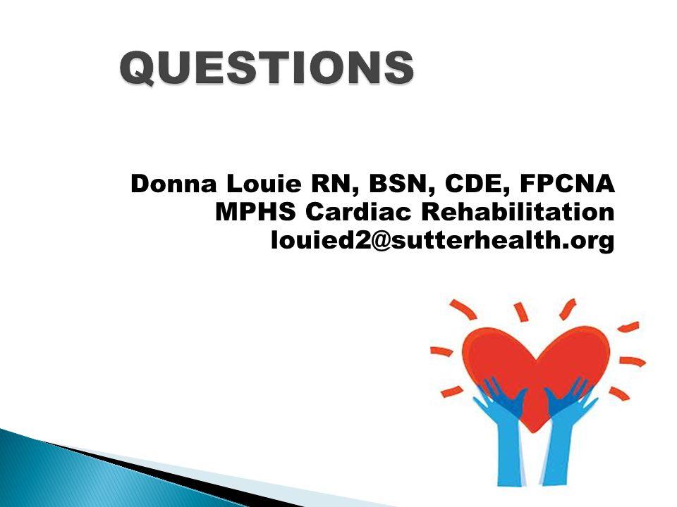 QUESTIONS Donna Louie RN, BSN, CDE, FPCNA MPHS Cardiac Rehabilitation louied2@sutterhealth.org