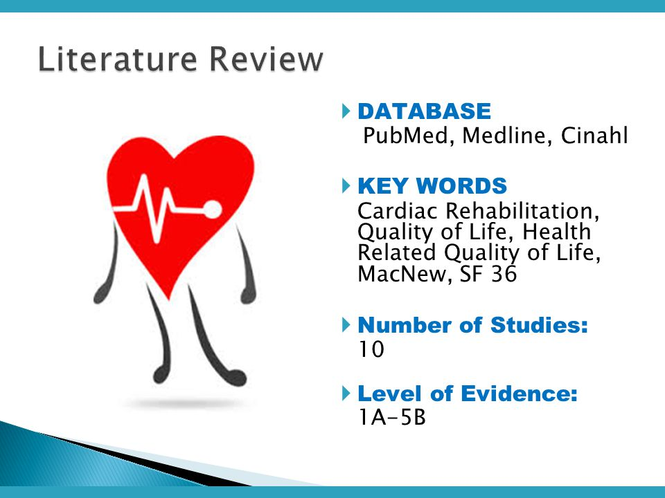 DATABASE PubMed, Medline, Cinahl  KEY WORDS Cardiac Rehabilitation, Quality of Life, Health Related Quality of Life, MacNew, SF 36  Number of Studies: 10  Level of Evidence: 1A-5B Literature Review