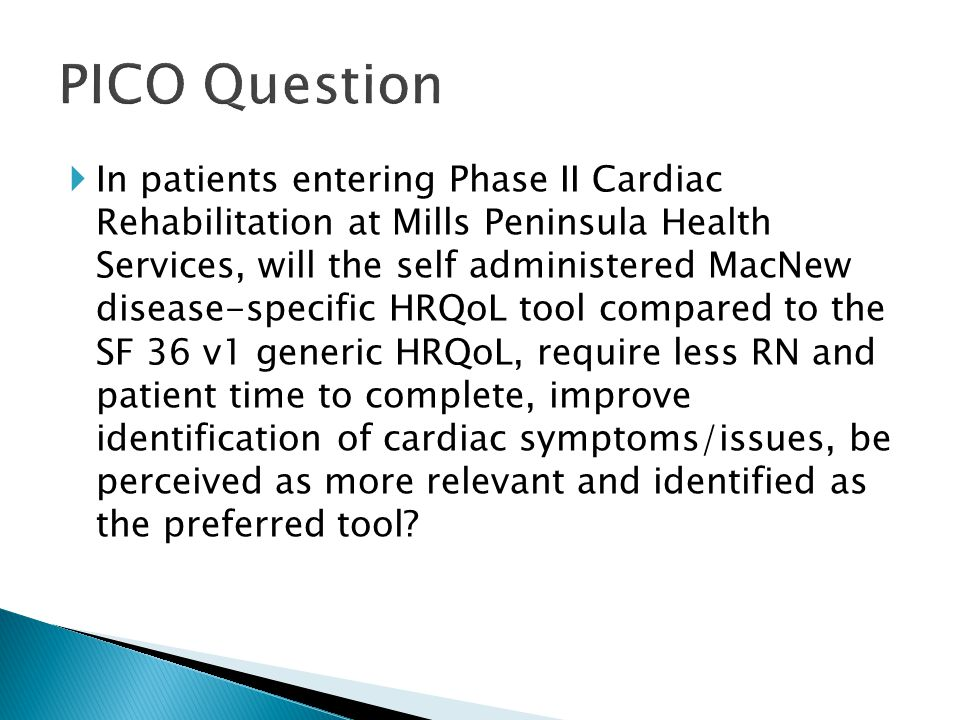  In patients entering Phase II Cardiac Rehabilitation at Mills Peninsula Health Services, will the self administered MacNew disease-specific HRQoL tool compared to the SF 36 v1 generic HRQoL, require less RN and patient time to complete, improve identification of cardiac symptoms/issues, be perceived as more relevant and identified as the preferred tool