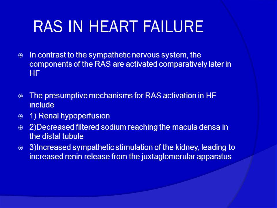 RAS IN HEART FAILURE  In contrast to the sympathetic nervous system, the components of the RAS are activated comparatively later in HF  The presumpt