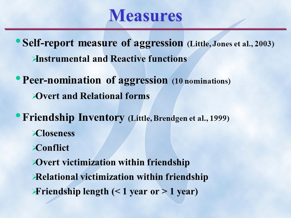 Measures Self-report measure of aggression (Little, Jones et al., 2003)  Instrumental and Reactive functions Peer-nomination of aggression (10 nominations)  Overt and Relational forms Friendship Inventory (Little, Brendgen et al., 1999)  Closeness  Conflict  Overt victimization within friendship  Relational victimization within friendship  Friendship length ( 1 year)