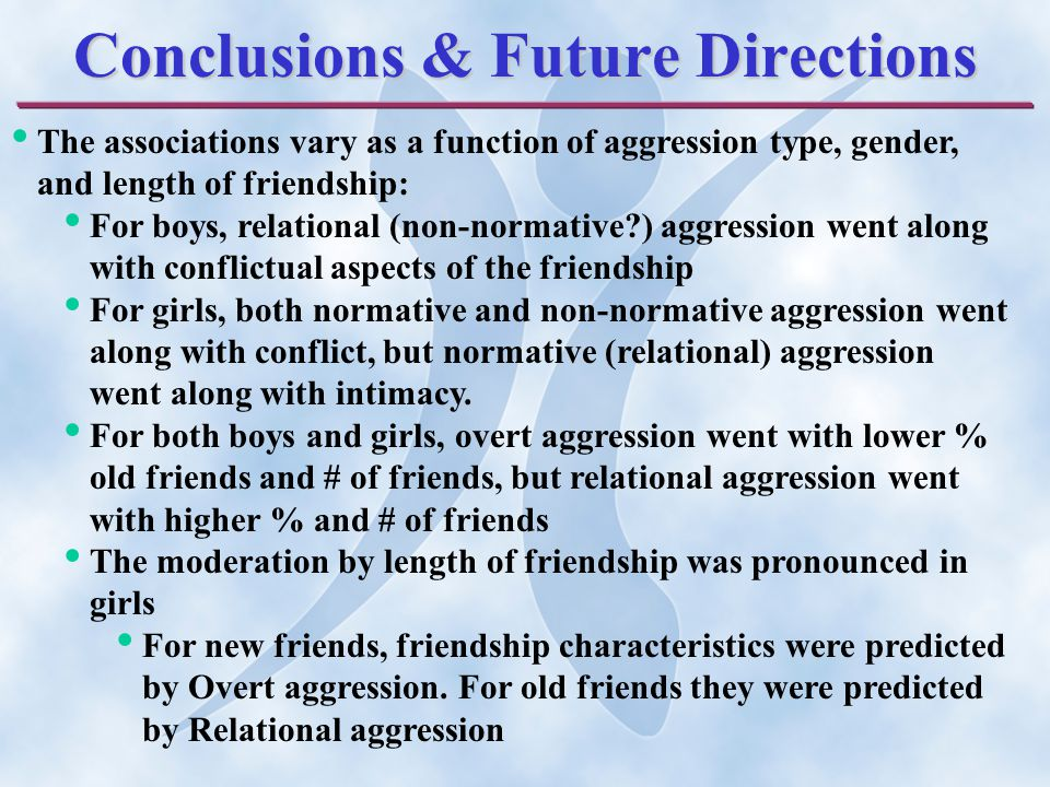 Conclusions & Future Directions The associations vary as a function of aggression type, gender, and length of friendship: For boys, relational (non-normative ) aggression went along with conflictual aspects of the friendship For girls, both normative and non-normative aggression went along with conflict, but normative (relational) aggression went along with intimacy.