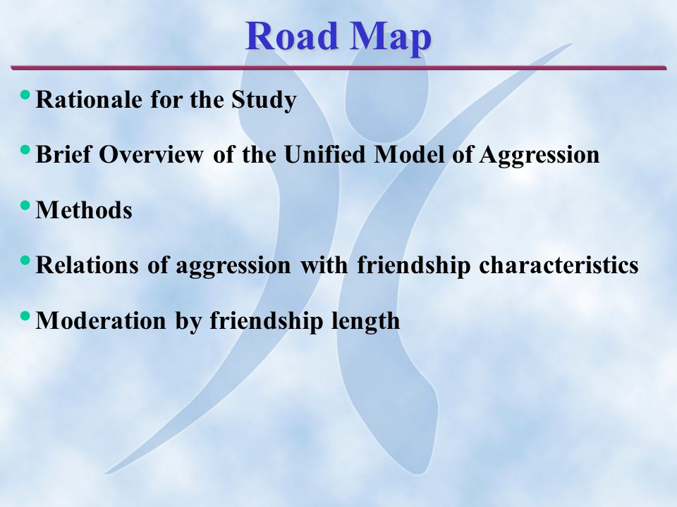 Road Map Rationale for the Study Brief Overview of the Unified Model of Aggression Methods Relations of aggression with friendship characteristics Moderation by friendship length
