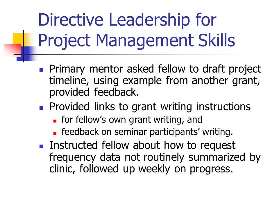 Directive Leadership for Project Management Skills Primary mentor asked fellow to draft project timeline, using example from another grant, provided feedback.