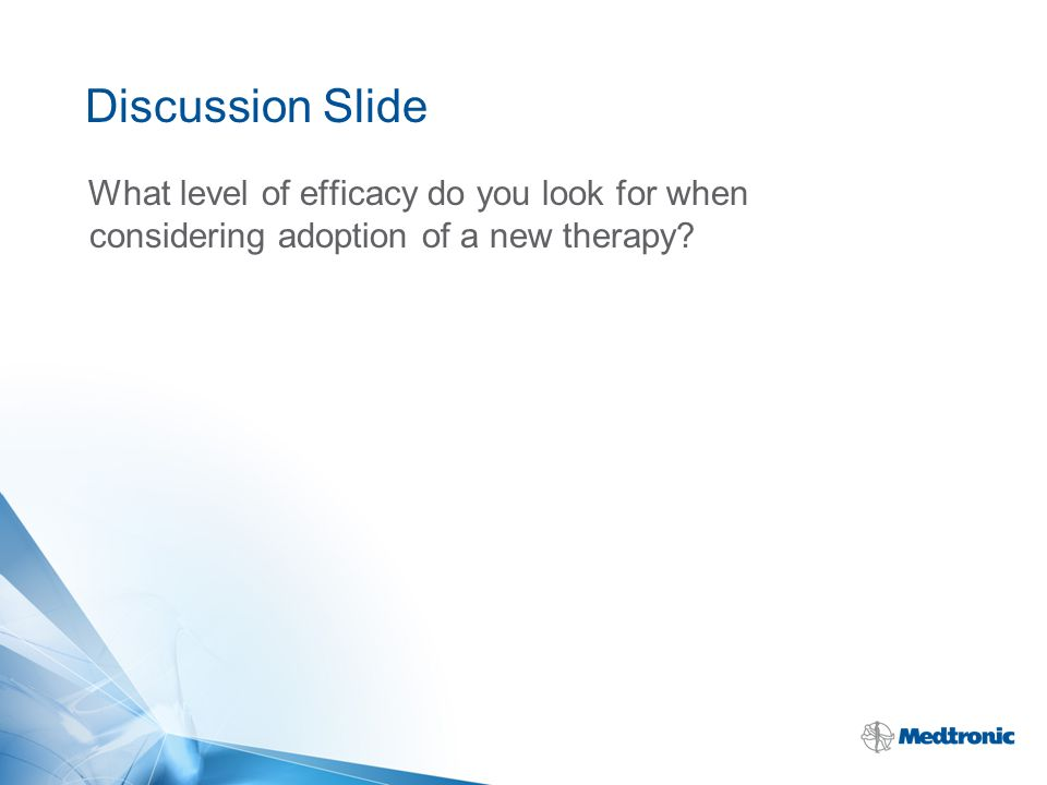 Discussion Slide What level of efficacy do you look for when considering adoption of a new therapy?