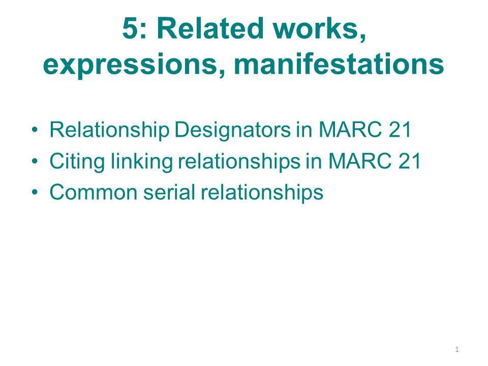 5: Related works, expressions, manifestations Relationship Designators in MARC 21 Citing linking relationships in MARC 21 Common serial relationships 1