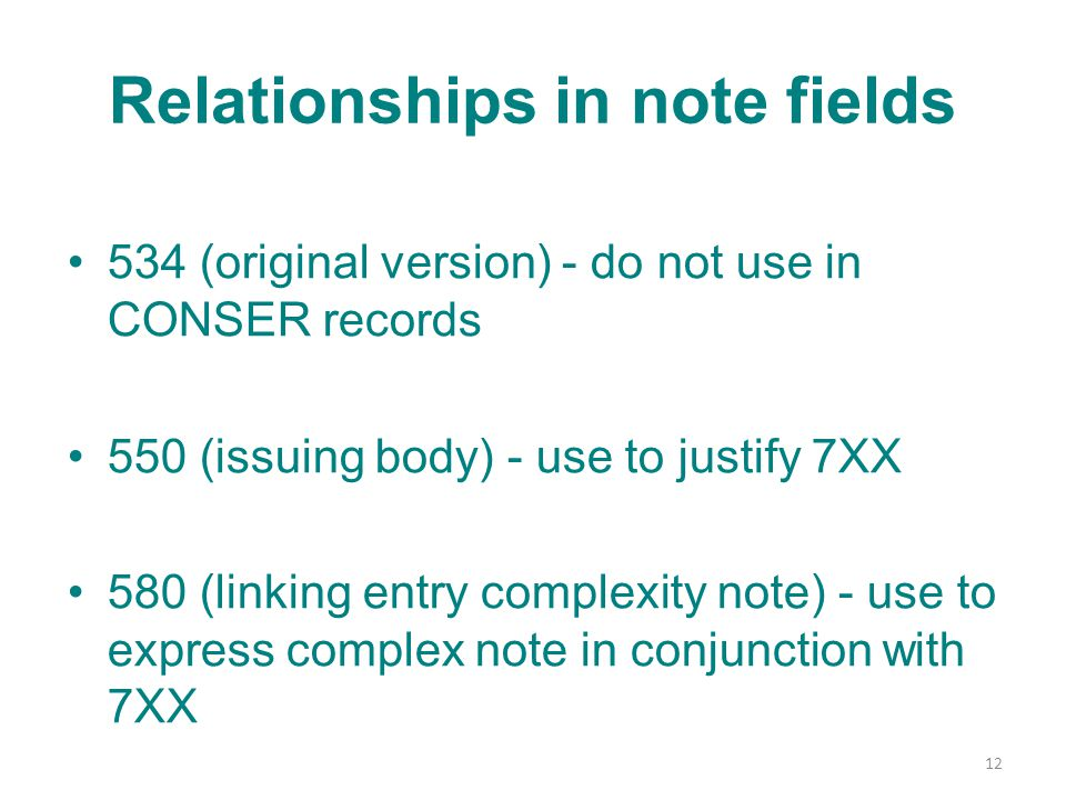Relationships in note fields 534 (original version) - do not use in CONSER records 550 (issuing body) - use to justify 7XX 580 (linking entry complexity note) - use to express complex note in conjunction with 7XX 12