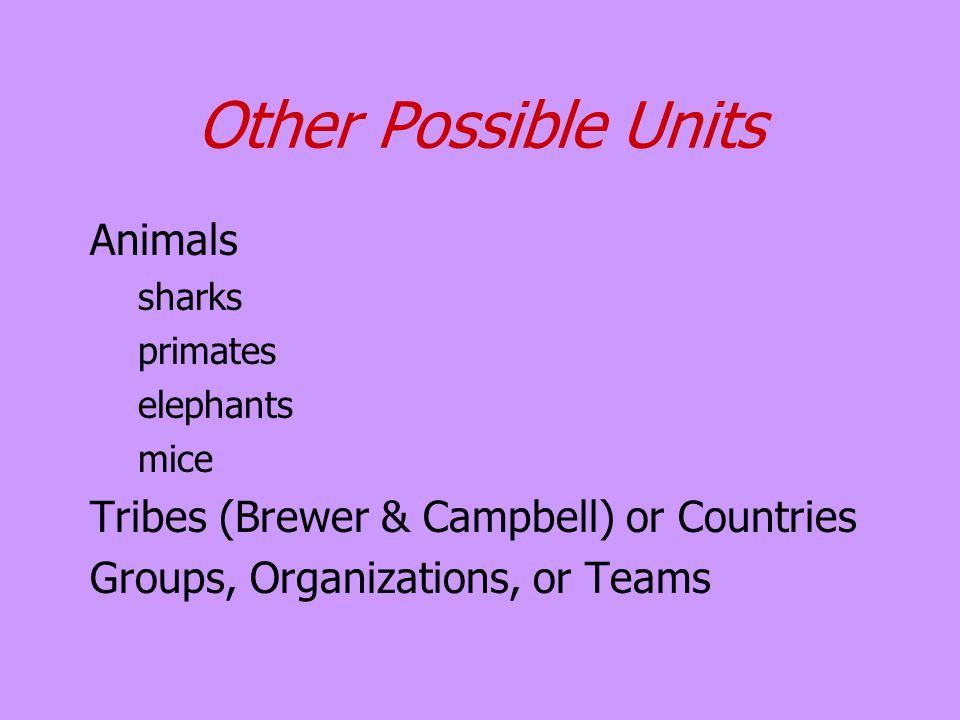 Other Possible Units Animals sharks primates elephants mice Tribes (Brewer & Campbell) or Countries Groups, Organizations, or Teams
