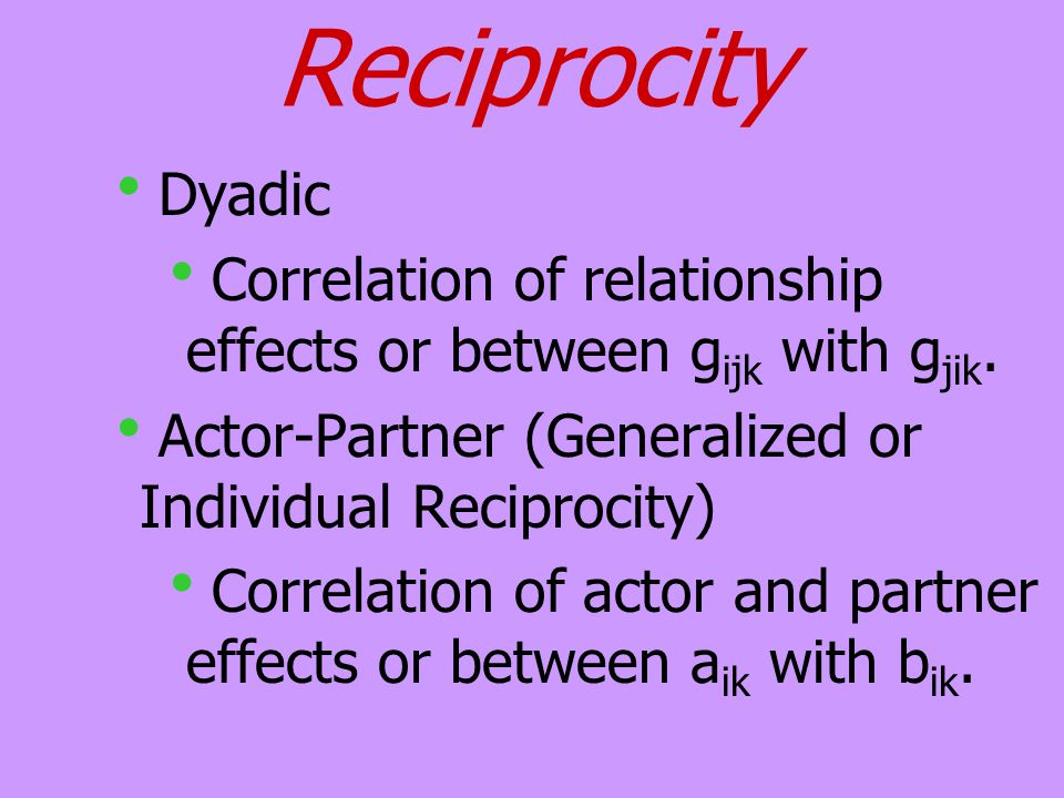Reciprocity  Dyadic  Correlation of relationship effects or between g ijk with g jik.  Actor-Partner (Generalized or Individual Reciprocity)  Corr