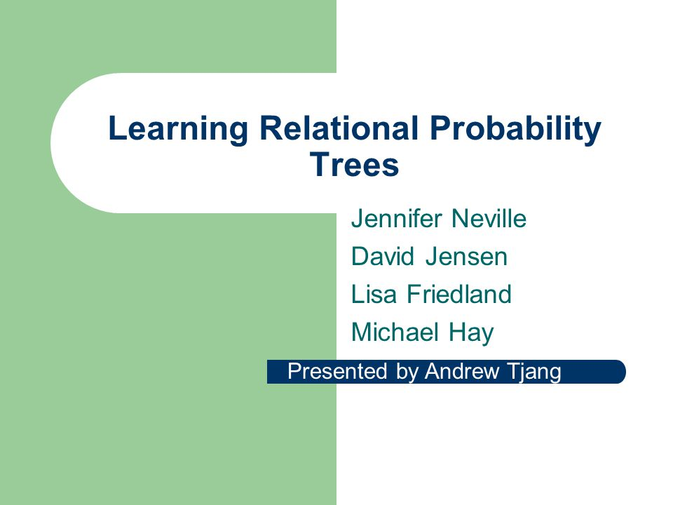 Learning Relational Probability Trees Jennifer Neville David Jensen Lisa Friedland Michael Hay Presented by Andrew Tjang