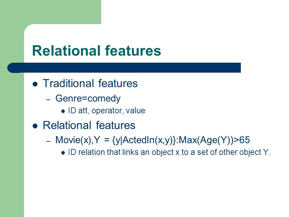 Relational features Traditional features – Genre=comedy ID att, operator, value Relational features – Movie(x),Y = {y|ActedIn(x,y)}:Max(Age(Y))>65 ID relation that links an object x to a set of other object Y.