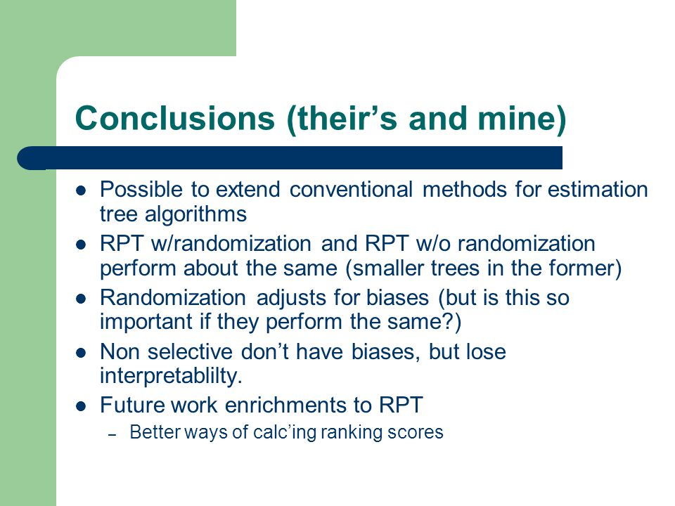 Conclusions (their's and mine) Possible to extend conventional methods for estimation tree algorithms RPT w/randomization and RPT w/o randomization perform about the same (smaller trees in the former) Randomization adjusts for biases (but is this so important if they perform the same ) Non selective don't have biases, but lose interpretablilty.
