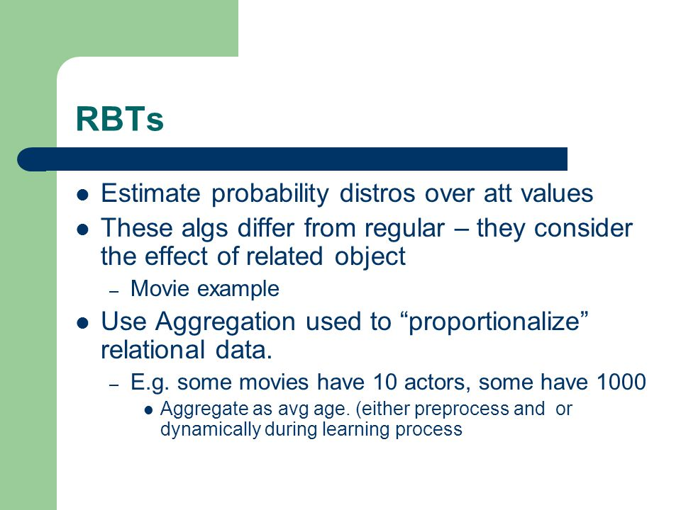 RBTs Estimate probability distros over att values These algs differ from regular – they consider the effect of related object – Movie example Use Aggregation used to proportionalize relational data.