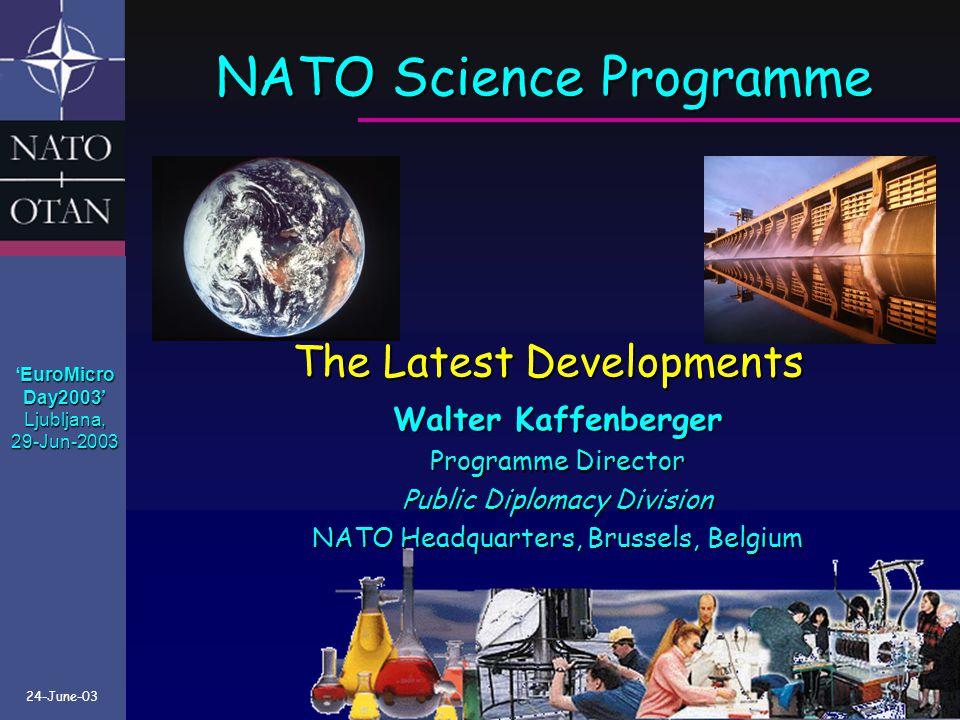 NATO Science Programme The Latest Developments Walter Kaffenberger Programme Director Public Diplomacy Division NATO Headquarters, Brussels, Belgium 24-June-03 EuroMicro 'EuroMicroDay2003'Ljubljana,29-Jun-2003