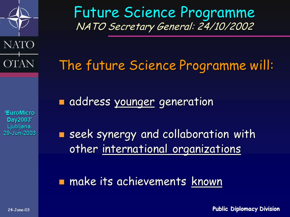 24-June-03 Public Diplomacy Division The future Science Programme will: n address younger generation n seek synergy and collaboration with other international organizations n make its achievements known Future Science Programme NATO Secretary General: 24/10/2002 EuroMicro 'EuroMicroDay2003'Ljubljana,29-Jun-2003