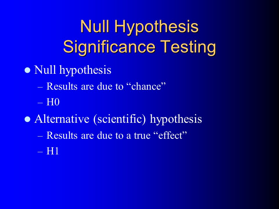 Null Hypothesis Significance Testing Null hypothesis – Results are due to chance – H0 Alternative (scientific) hypothesis – Results are due to a true effect – H1