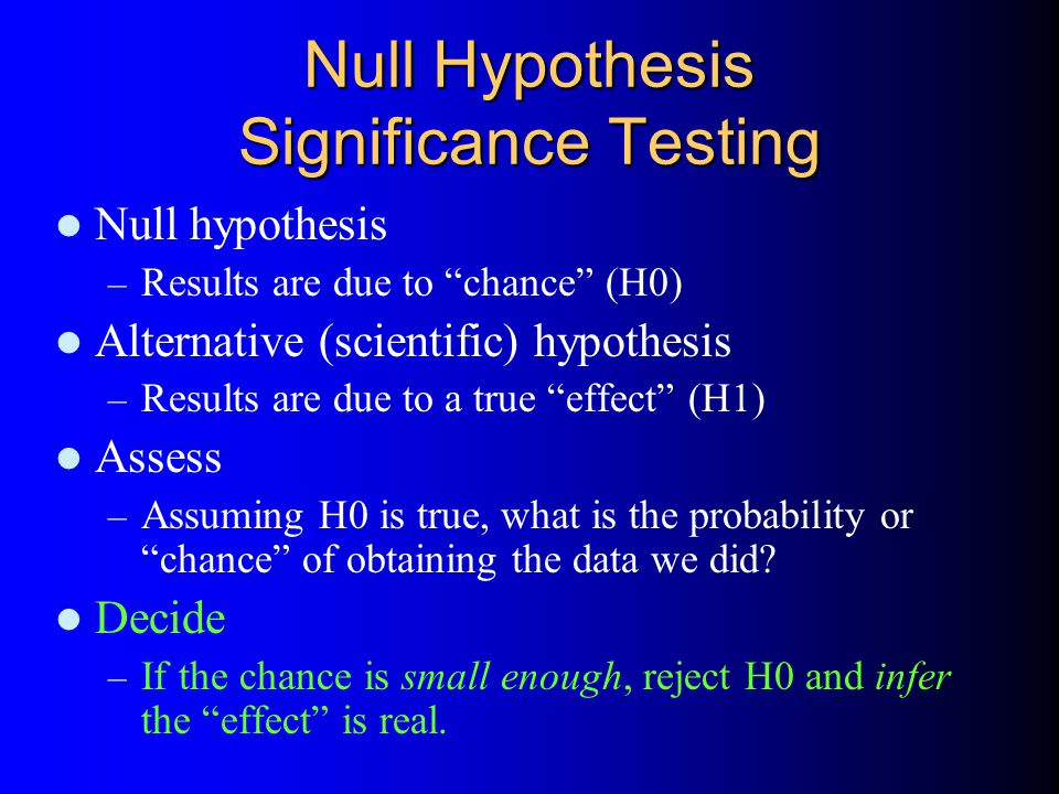 Null Hypothesis Significance Testing Null hypothesis – Results are due to chance (H0) Alternative (scientific) hypothesis – Results are due to a true effect (H1) Assess – Assuming H0 is true, what is the probability or chance of obtaining the data we did.