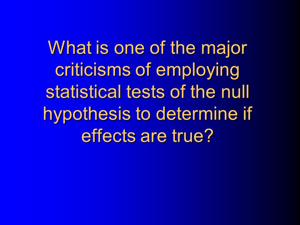 What is one of the major criticisms of employing statistical tests of the null hypothesis to determine if effects are true