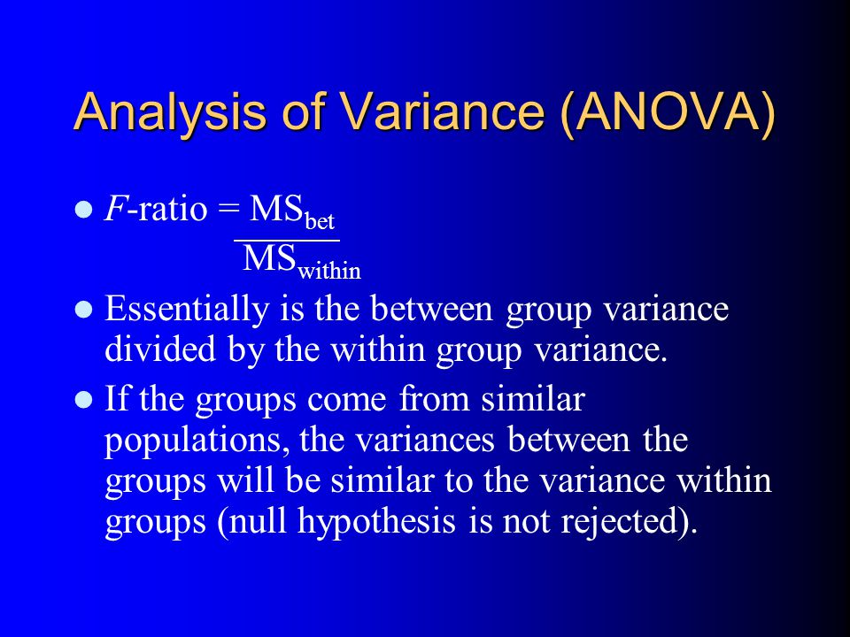 Analysis of Variance (ANOVA) F-ratio = MS bet MS within Essentially is the between group variance divided by the within group variance.