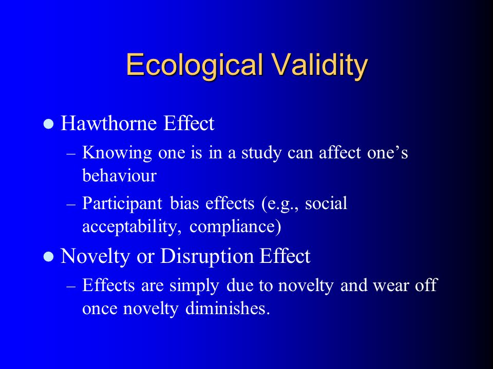 Ecological Validity Hawthorne Effect – Knowing one is in a study can affect one's behaviour – Participant bias effects (e.g., social acceptability, compliance) Novelty or Disruption Effect – Effects are simply due to novelty and wear off once novelty diminishes.
