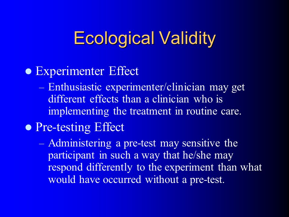 Ecological Validity Experimenter Effect – Enthusiastic experimenter/clinician may get different effects than a clinician who is implementing the treatment in routine care.
