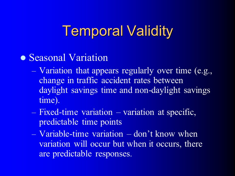 Temporal Validity Seasonal Variation – Variation that appears regularly over time (e.g., change in traffic accident rates between daylight savings time and non-daylight savings time).
