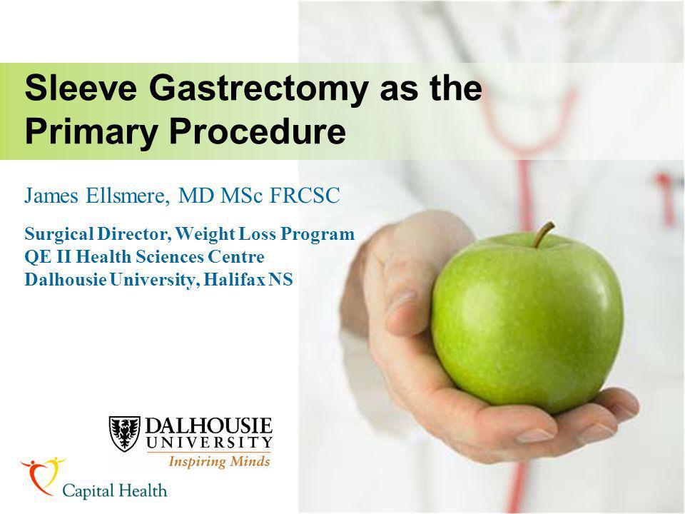 James Ellsmere, MD MSc FRCSC Surgical Director, Weight Loss Program QE II Health Sciences Centre Dalhousie University, Halifax NS Sleeve Gastrectomy a