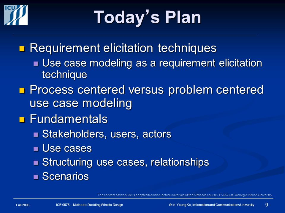 Fall 2005 9 ICE 0575 – Methods: Deciding What to Design © In-Young Ko, Information and Communications University Today ' s Plan Requirement elicitation techniques Requirement elicitation techniques Use case modeling as a requirement elicitation technique Use case modeling as a requirement elicitation technique Process centered versus problem centered use case modeling Process centered versus problem centered use case modeling Fundamentals Fundamentals Stakeholders, users, actors Stakeholders, users, actors Use cases Use cases Structuring use cases, relationships Structuring use cases, relationships Scenarios Scenarios The content of this slide is adopted from the lecture materials of the Methods course (17-652) at Carnegie Mellon University.